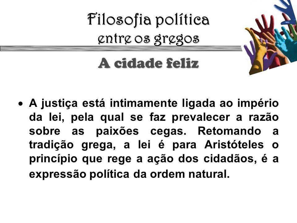 Filosofia política entre os gregos A cidade feliz A justiça está intimamente ligada ao império da lei, pela qual se faz prevalecer a razão sobre as pa