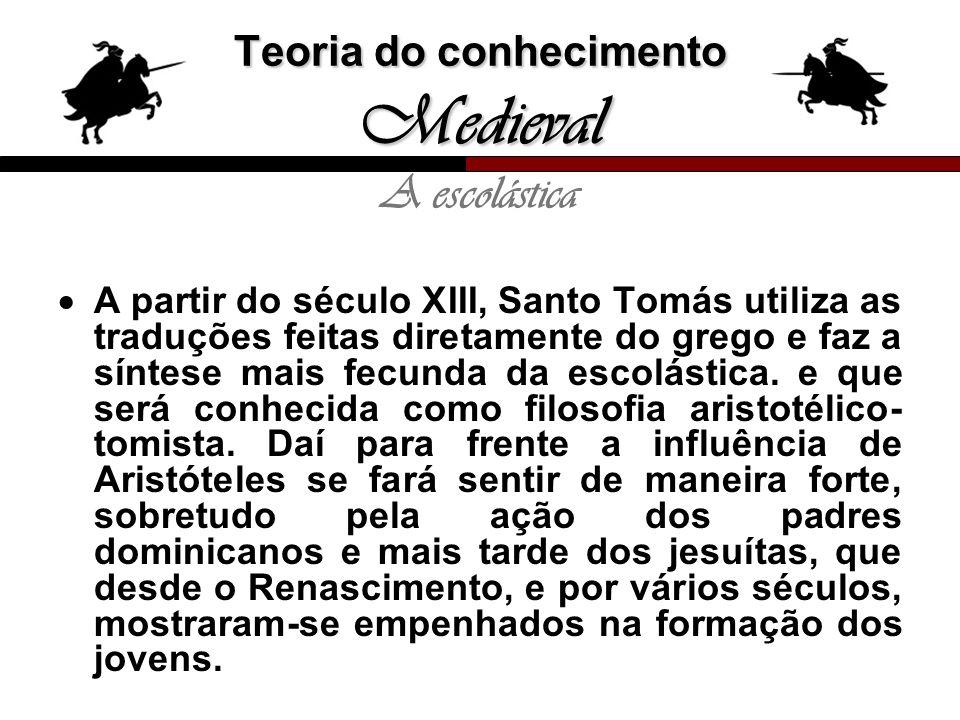 Teoria do conhecimento Medieval A escolástica A partir do século XIII, Santo Tomás utiliza as traduções feitas diretamente do grego e faz a síntese ma
