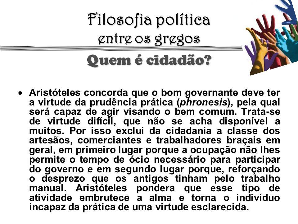 Filosofia política entre os gregos Quem é cidadão? Aristóteles concorda que o bom governante deve ter a virtude da prudência prática (phronesis), pela