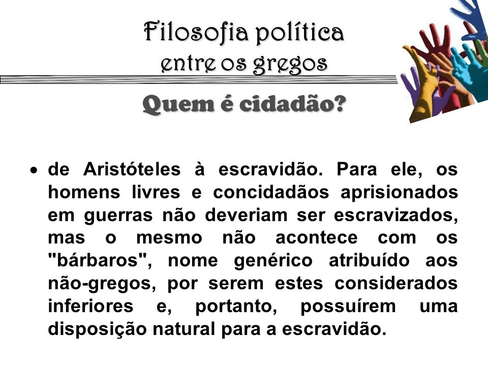 Filosofia política entre os gregos Quem é cidadão? de Aristóteles à escravidão. Para ele, os homens livres e concidadãos aprisionados em guerras não d