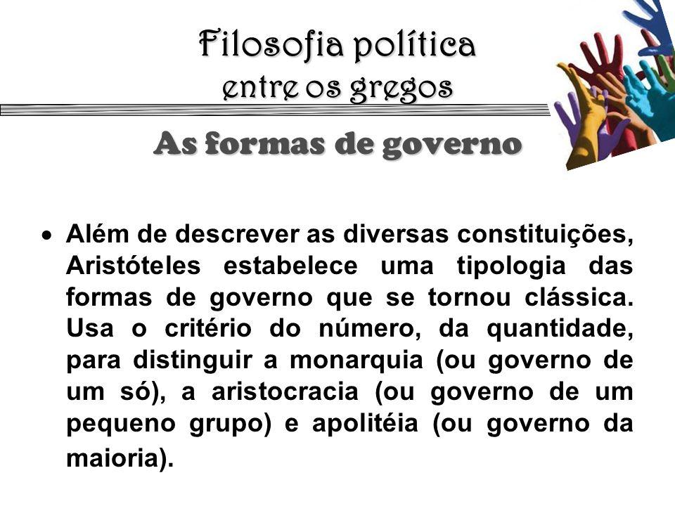 Filosofia política entre os gregos As formas de governo Além de descrever as diversas constituições, Aristóteles estabelece uma tipologia das formas d