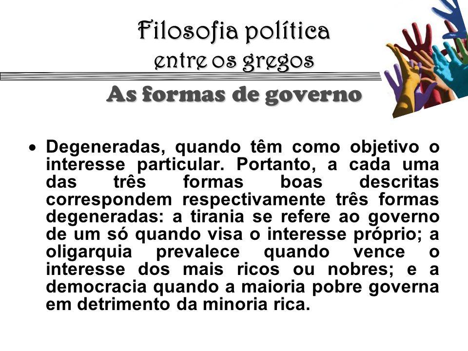 Filosofia política entre os gregos As formas de governo Degeneradas, quando têm como objetivo o interesse particular. Portanto, a cada uma das três fo