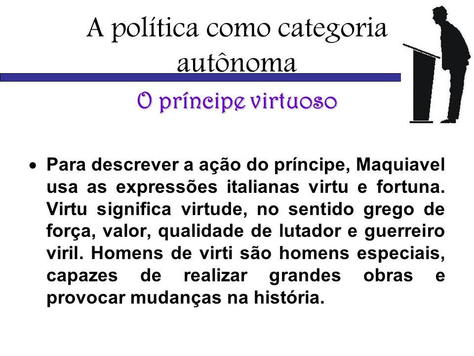 A política como categoria autônoma O príncipe virtuoso Para descrever a ação do príncipe, Maquiavel usa as expressões italianas virtu e fortuna. Virtu