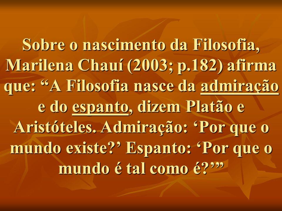 Sobre o nascimento da Filosofia, Marilena Chauí (2003; p.182) afirma que: A Filosofia nasce da admiração e do espanto, dizem Platão e Aristóteles.