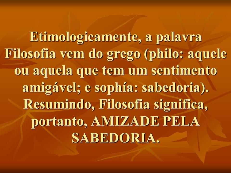 Etimologicamente, a palavra Filosofia vem do grego (philo: aquele ou aquela que tem um sentimento amigável; e sophía: sabedoria). Resumindo, Filosofia