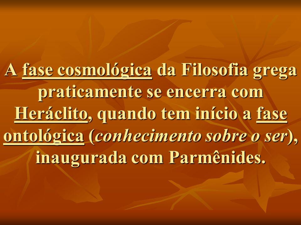 A fase cosmológica da Filosofia grega praticamente se encerra com Heráclito, quando tem início a fase ontológica (conhecimento sobre o ser), inaugurada com Parmênides.