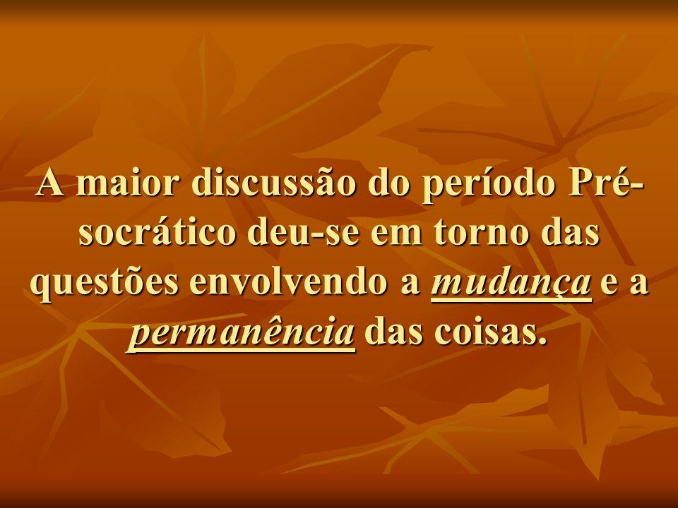 A maior discussão do período Pré- socrático deu-se em torno das questões envolvendo a mudança e a permanência das coisas.