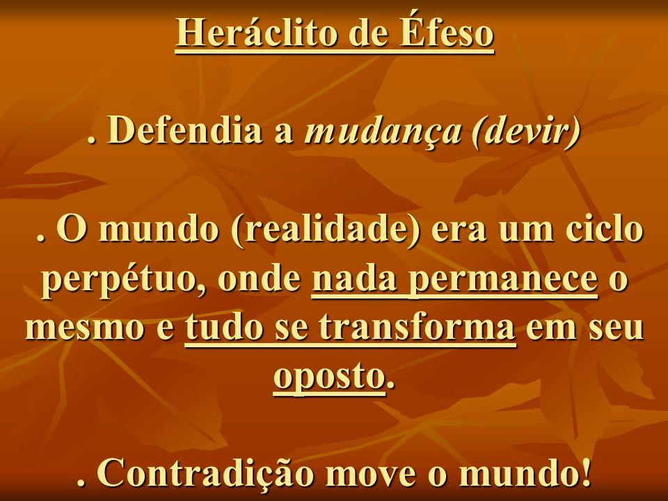 Heráclito de Éfeso.Defendia a mudança (devir).