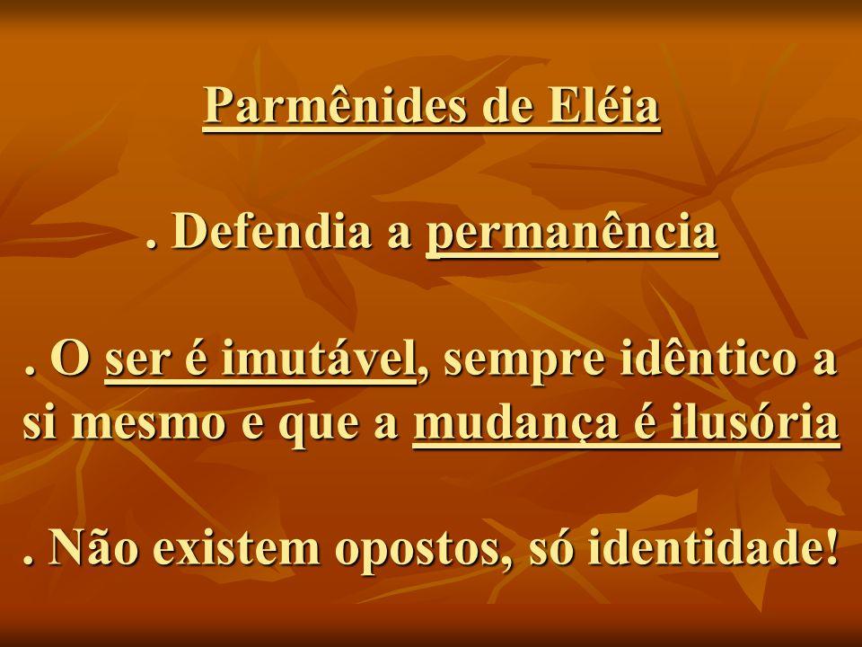Parmênides de Eléia. Defendia a permanência. O ser é imutável, sempre idêntico a si mesmo e que a mudança é ilusória. Não existem opostos, só identida