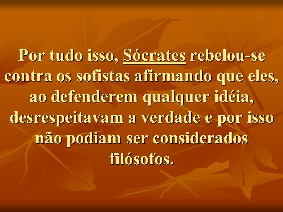 Por tudo isso, Sócrates rebelou-se contra os sofistas afirmando que eles, ao defenderem qualquer idéia, desrespeitavam a verdade e por isso não podiam