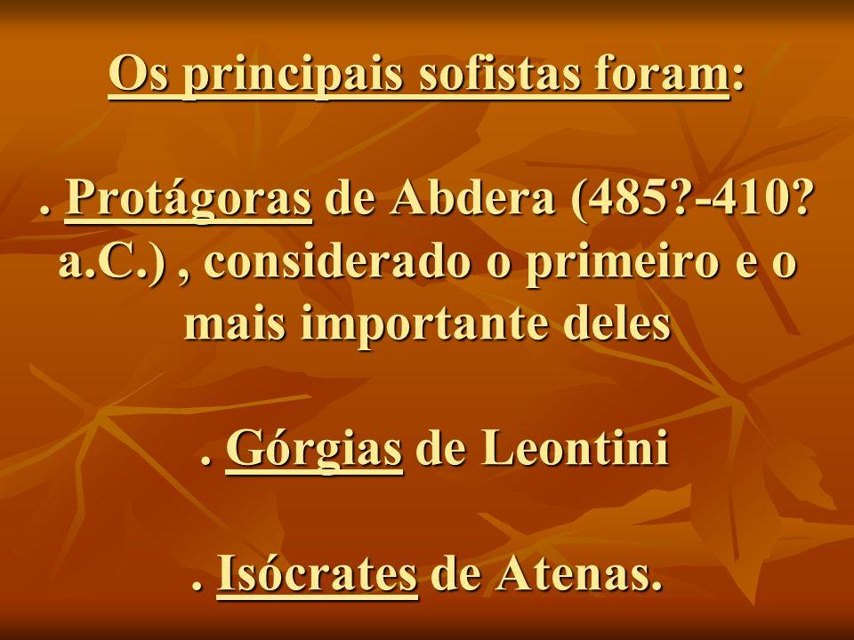 Os principais sofistas foram:. Protágoras de Abdera (485?-410? a.C.), considerado o primeiro e o mais importante deles. Górgias de Leontini. Isócrates