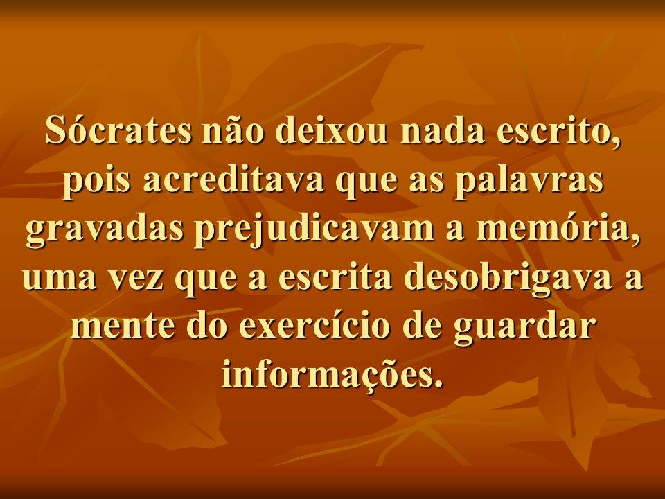 Sócrates não deixou nada escrito, pois acreditava que as palavras gravadas prejudicavam a memória, uma vez que a escrita desobrigava a mente do exercí