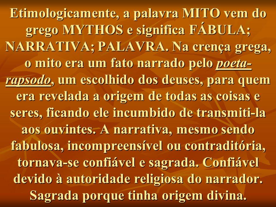 Etimologicamente, a palavra MITO vem do grego MYTHOS e significa FÁBULA; NARRATIVA; PALAVRA. Na crença grega, o mito era um fato narrado pelo poeta- r