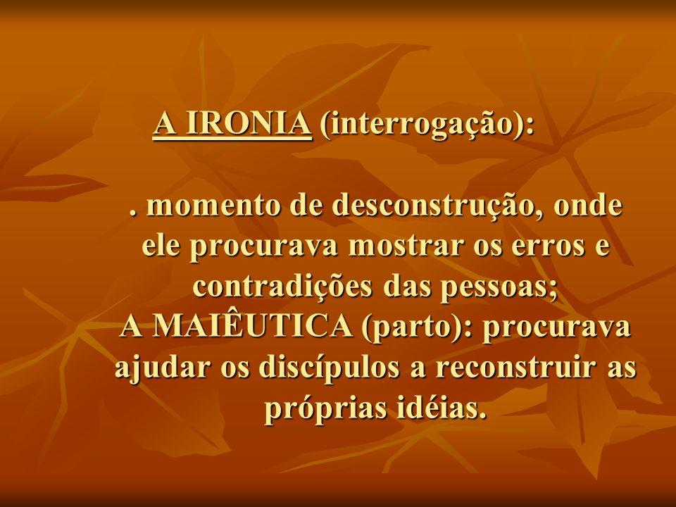A IRONIA (interrogação):. momento de desconstrução, onde ele procurava mostrar os erros e contradições das pessoas; A MAIÊUTICA (parto): procurava aju