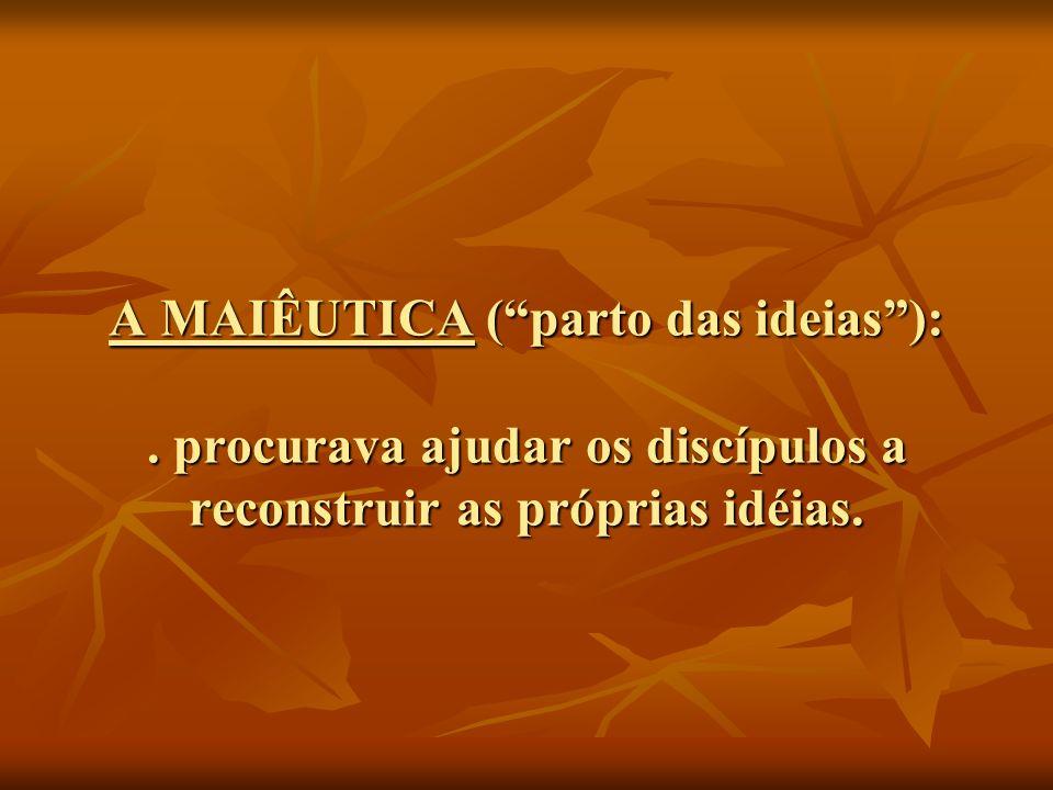 A MAIÊUTICA (parto das ideias):. procurava ajudar os discípulos a reconstruir as próprias idéias.