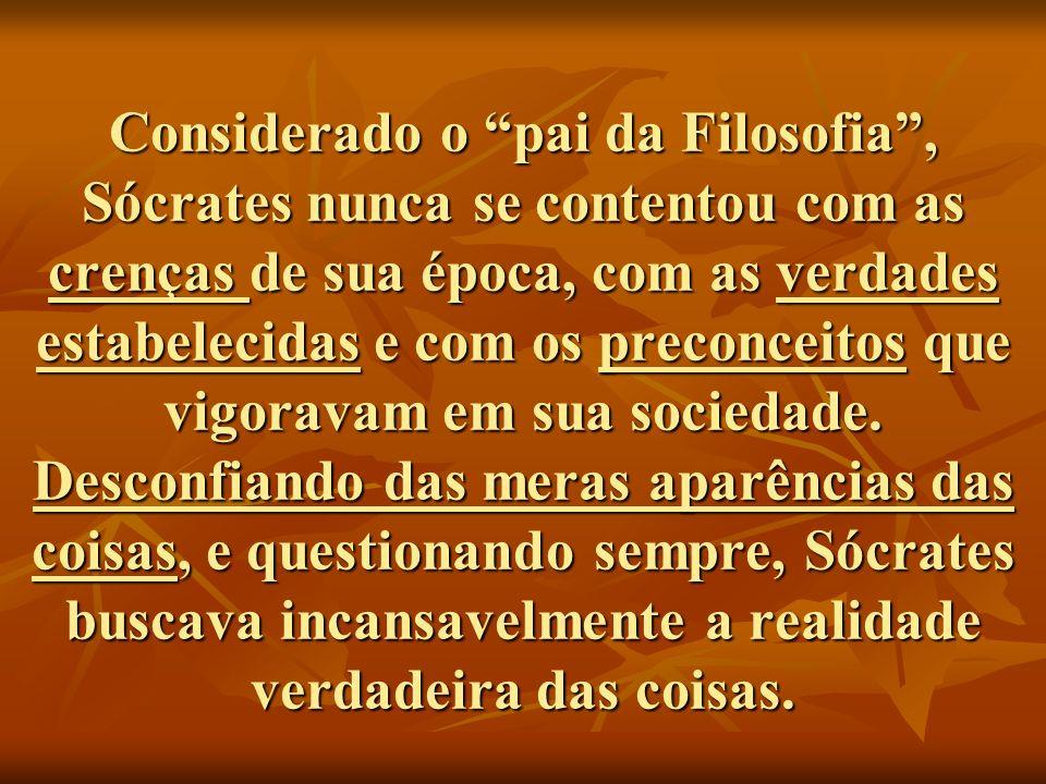 Considerado o pai da Filosofia, Sócrates nunca se contentou com as crenças de sua época, com as verdades estabelecidas e com os preconceitos que vigoravam em sua sociedade.