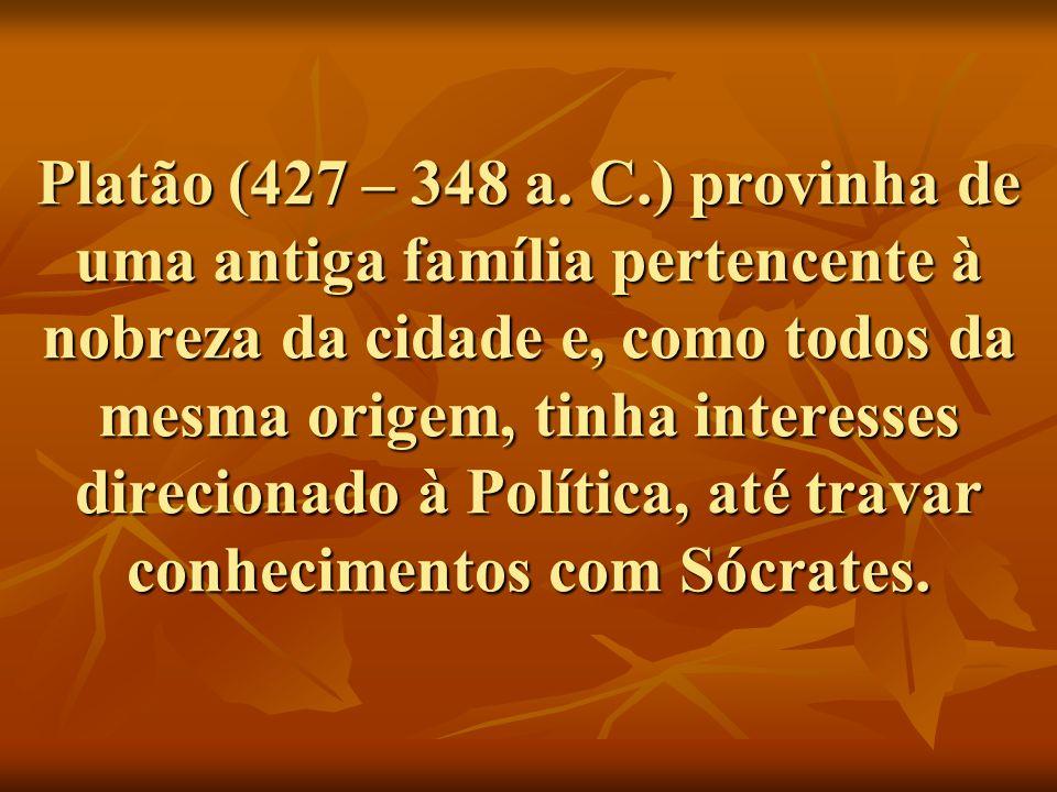 Platão (427 – 348 a. C.) provinha de uma antiga família pertencente à nobreza da cidade e, como todos da mesma origem, tinha interesses direcionado à