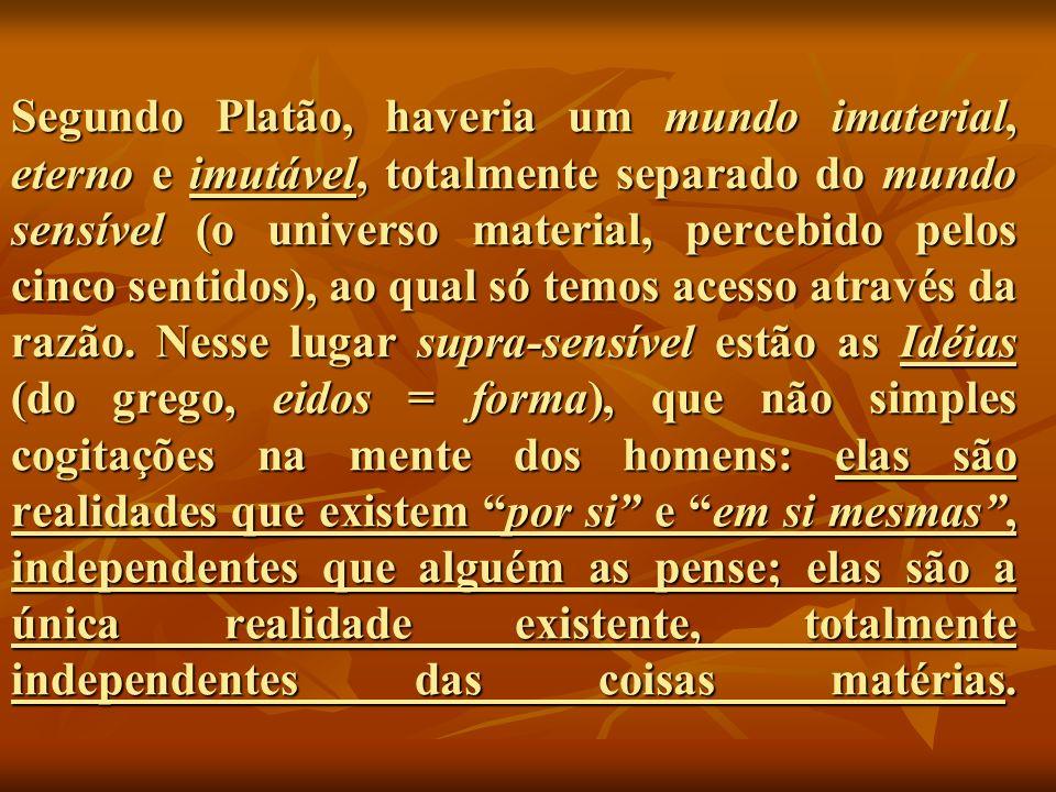Segundo Platão, haveria um mundo imaterial, eterno e imutável, totalmente separado do mundo sensível (o universo material, percebido pelos cinco senti