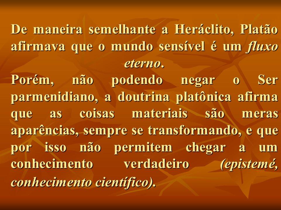 De maneira semelhante a Heráclito, Platão afirmava que o mundo sensível é um fluxo eterno. Porém, não podendo negar o Ser parmenidiano, a doutrina pla