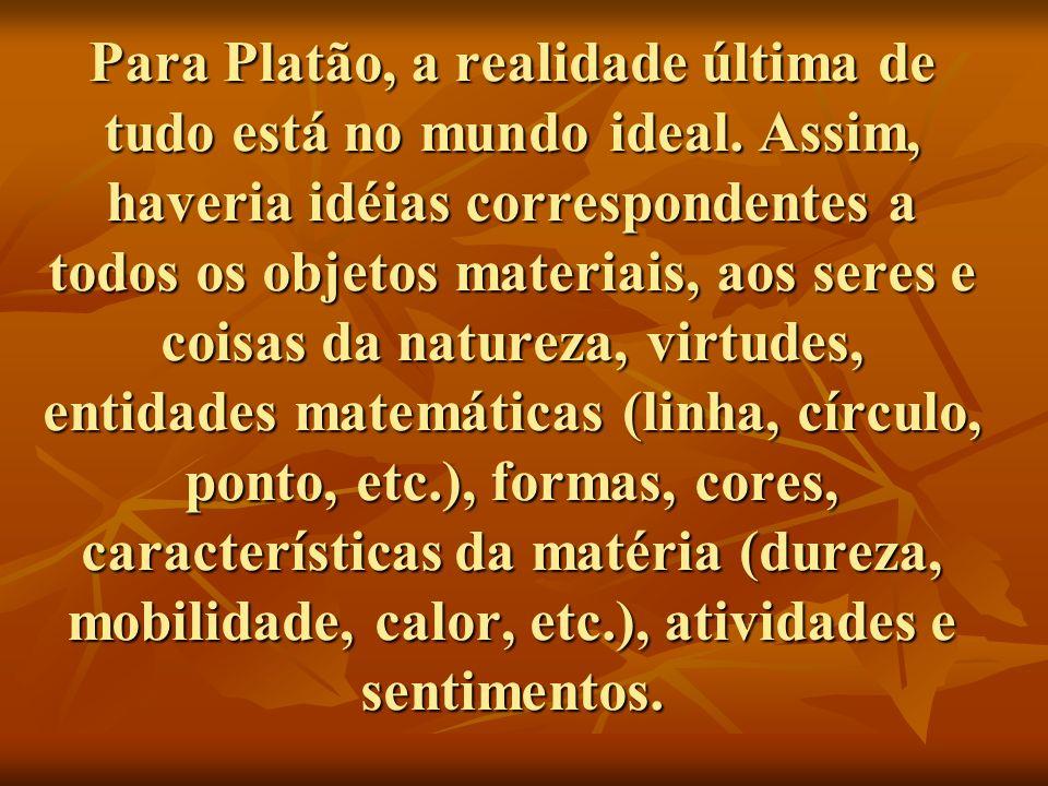 Para Platão, a realidade última de tudo está no mundo ideal. Assim, haveria idéias correspondentes a todos os objetos materiais, aos seres e coisas da