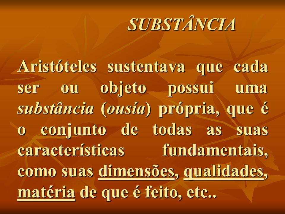SUBSTÂNCIA Aristóteles sustentava que cada ser ou objeto possui uma substância (ousía) própria, que é o conjunto de todas as suas características fund