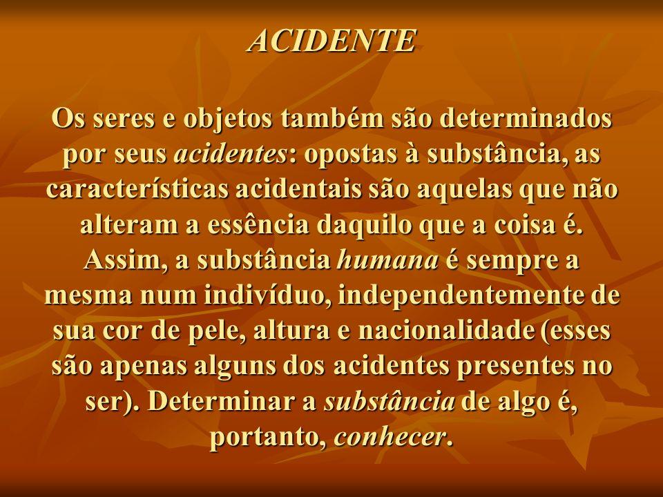 ACIDENTE Os seres e objetos também são determinados por seus acidentes: opostas à substância, as características acidentais são aquelas que não alteram a essência daquilo que a coisa é.
