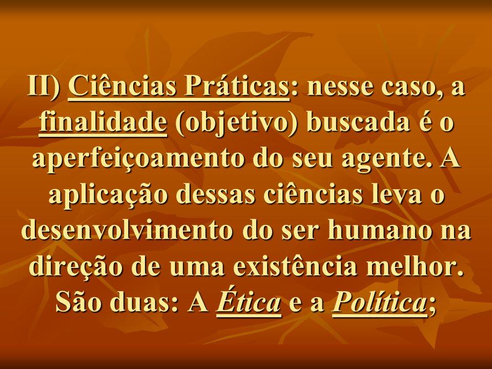 II) Ciências Práticas: nesse caso, a finalidade (objetivo) buscada é o aperfeiçoamento do seu agente. A aplicação dessas ciências leva o desenvolvimen