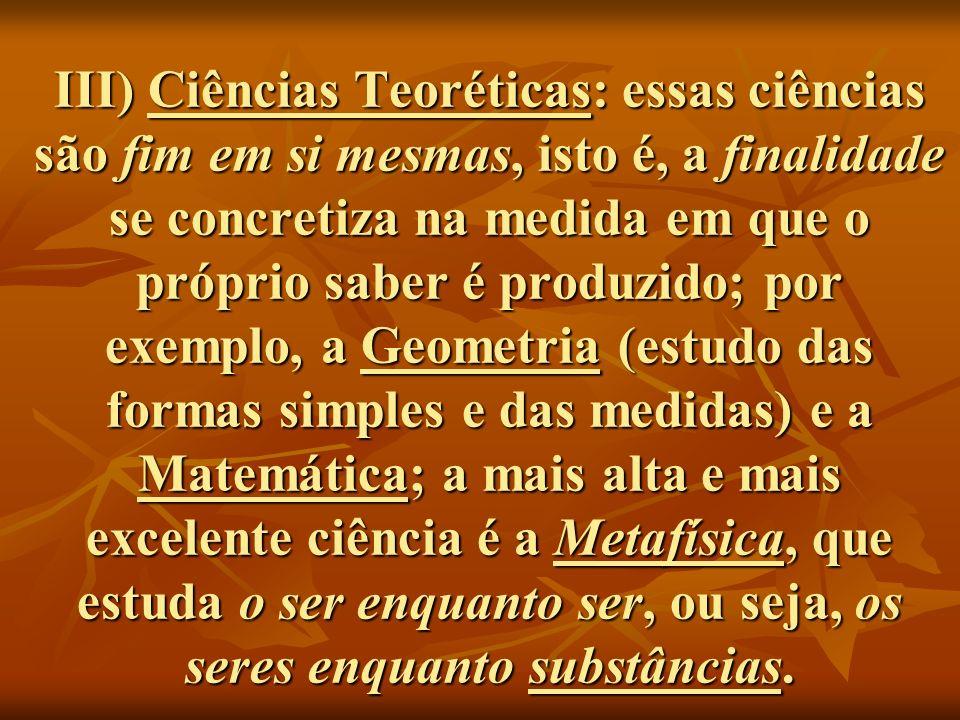 III) Ciências Teoréticas: essas ciências são fim em si mesmas, isto é, a finalidade se concretiza na medida em que o próprio saber é produzido; por ex