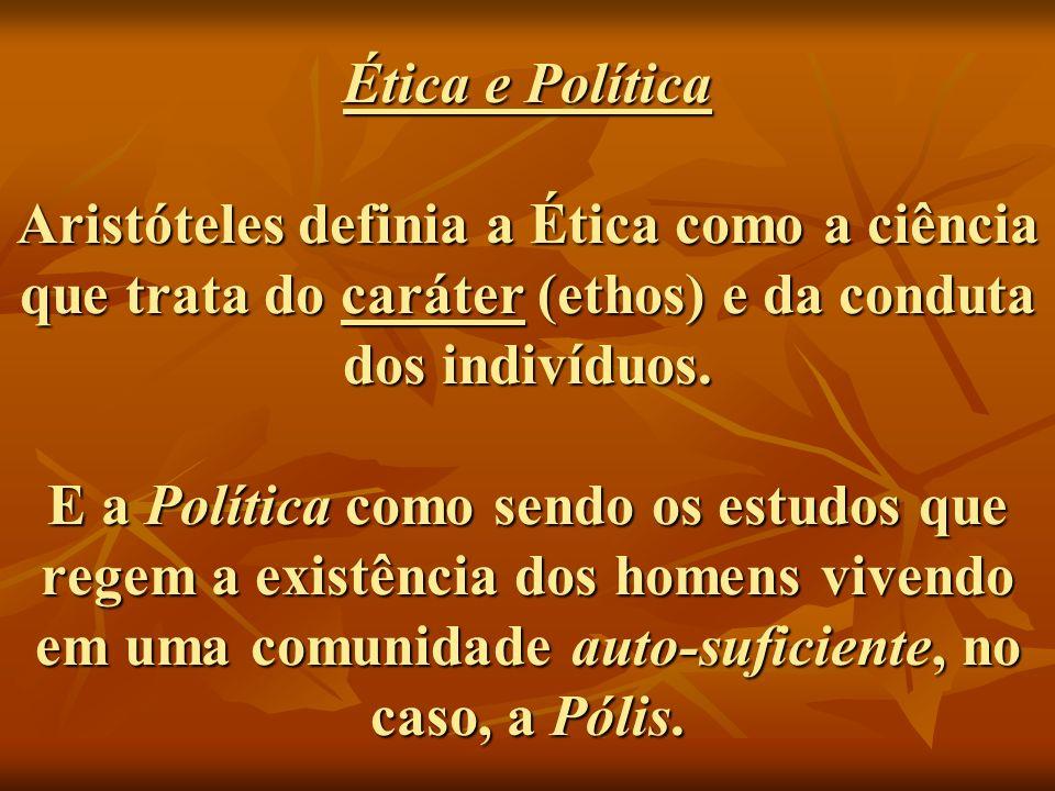 Ética e Política Aristóteles definia a Ética como a ciência que trata do caráter (ethos) e da conduta dos indivíduos. E a Política como sendo os estud