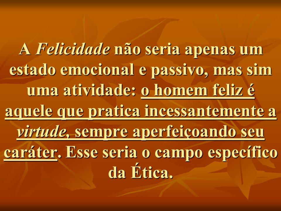 A Felicidade não seria apenas um estado emocional e passivo, mas sim uma atividade: o homem feliz é aquele que pratica incessantemente a virtude, sempre aperfeiçoando seu caráter.