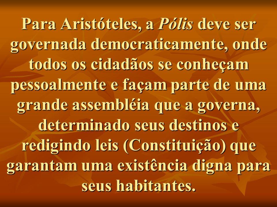 Para Aristóteles, a Pólis deve ser governada democraticamente, onde todos os cidadãos se conheçam pessoalmente e façam parte de uma grande assembléia