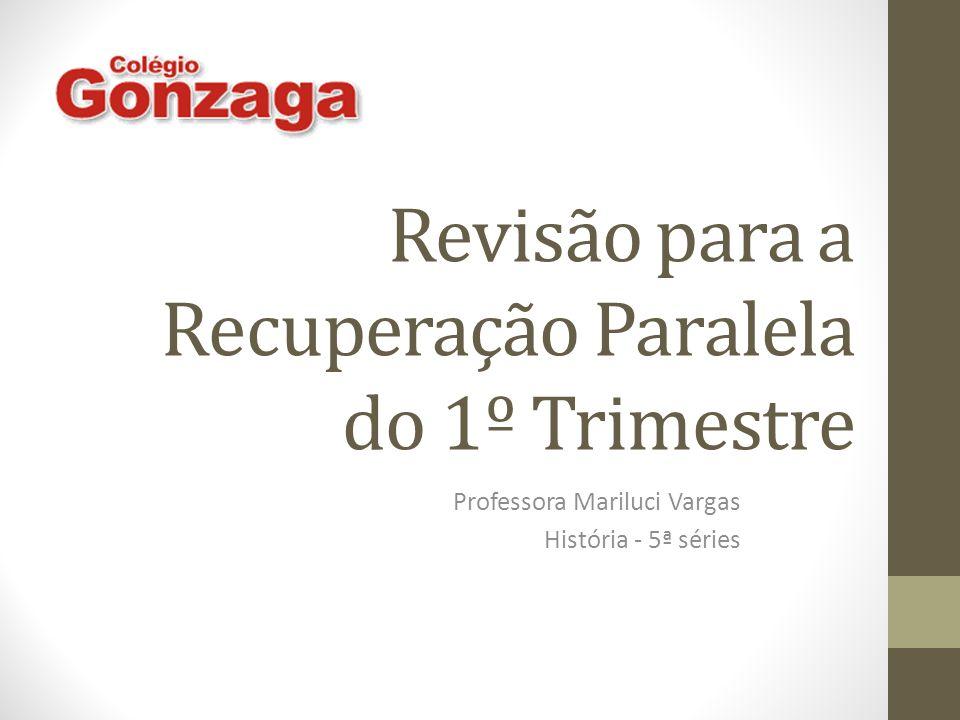 Revisão para a Recuperação Paralela do 1º Trimestre Professora Mariluci Vargas História - 5ª séries