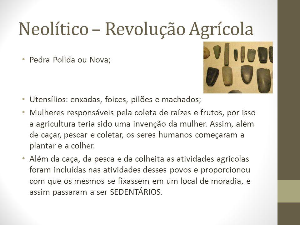 Neolítico – Revolução Agrícola Pedra Polida ou Nova; Utensílios: enxadas, foices, pilões e machados; Mulheres responsáveis pela coleta de raízes e fru