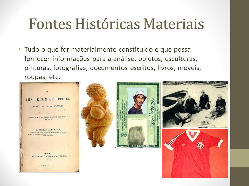Fontes Históricas Materiais Tudo o que for materialmente constituído e que possa fornecer informações para a análise: objetos, esculturas, pinturas, f