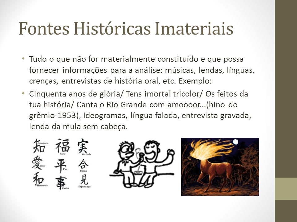 Fontes Históricas Imateriais Tudo o que não for materialmente constituído e que possa fornecer informações para a análise: músicas, lendas, línguas, c