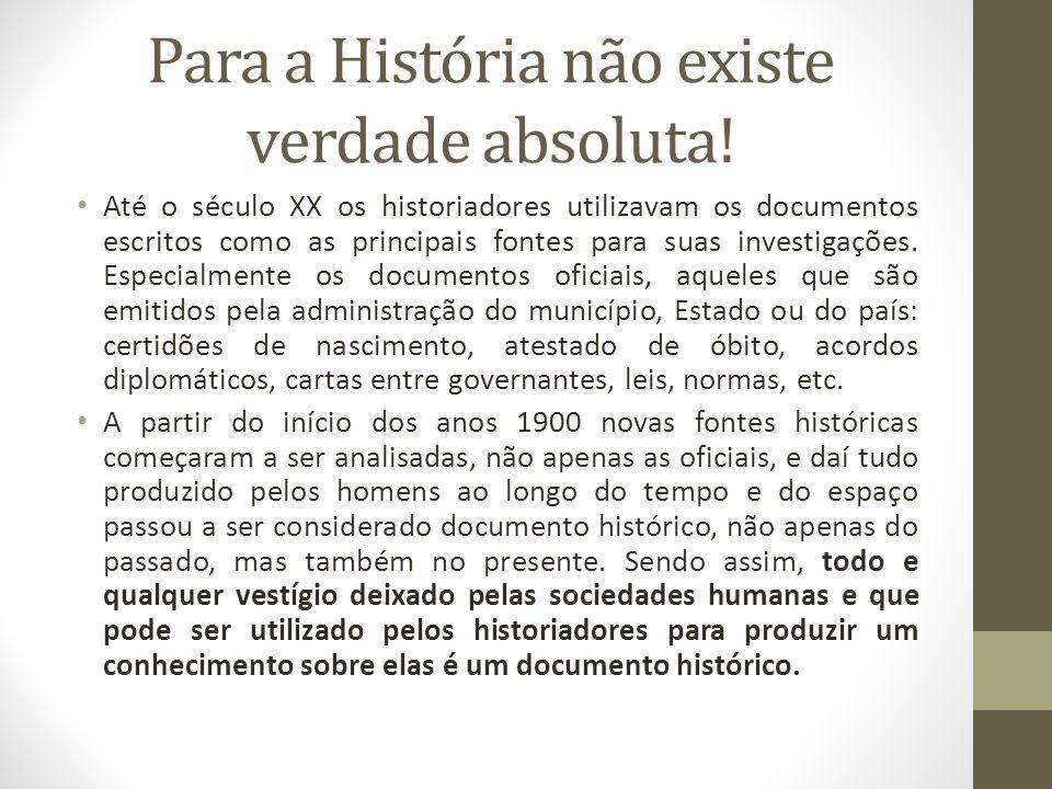 Para a História não existe verdade absoluta! Até o século XX os historiadores utilizavam os documentos escritos como as principais fontes para suas in