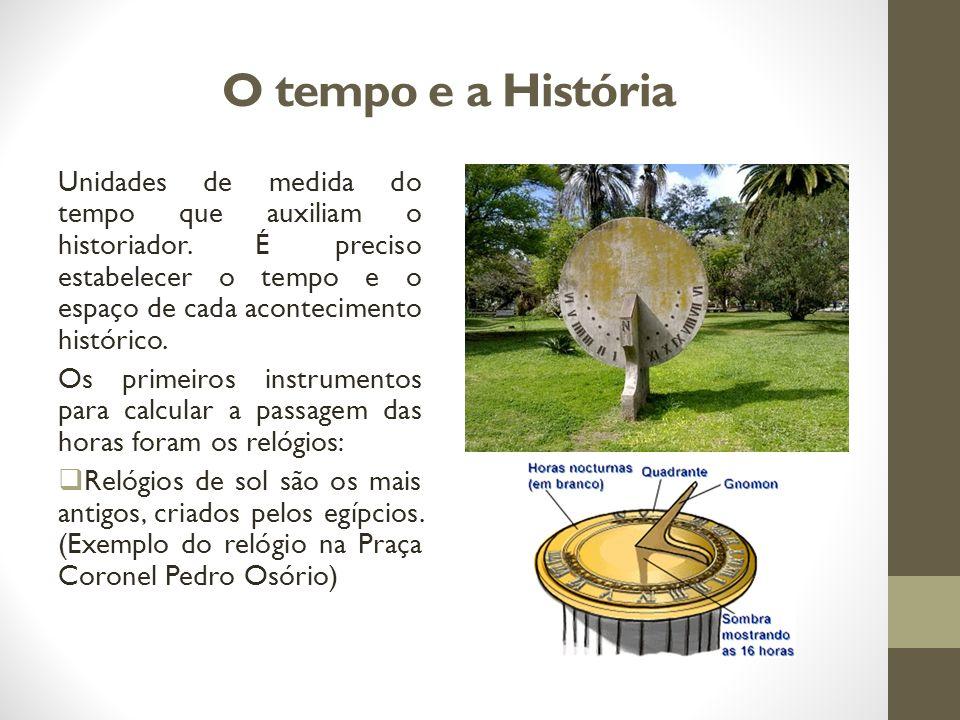 O tempo e a História Unidades de medida do tempo que auxiliam o historiador. É preciso estabelecer o tempo e o espaço de cada acontecimento histórico.