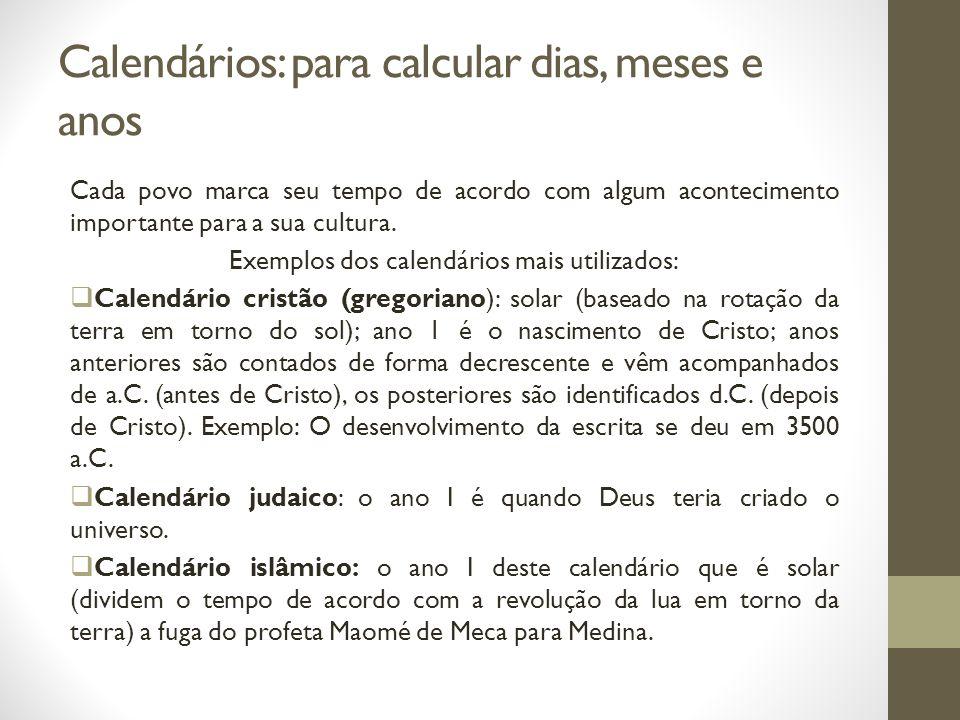 Calendários: para calcular dias, meses e anos Cada povo marca seu tempo de acordo com algum acontecimento importante para a sua cultura. Exemplos dos