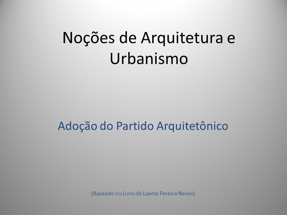 Noções de Arquitetura e Urbanismo Adoção do Partido Arquitetônico (Baseado no Livro de Laerte Pereira Neves)