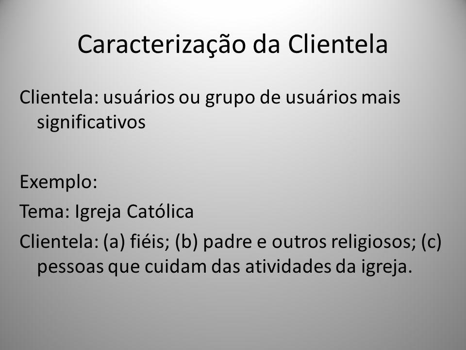Caracterização da Clientela Clientela: usuários ou grupo de usuários mais significativos Exemplo: Tema: Igreja Católica Clientela: (a) fiéis; (b) padr