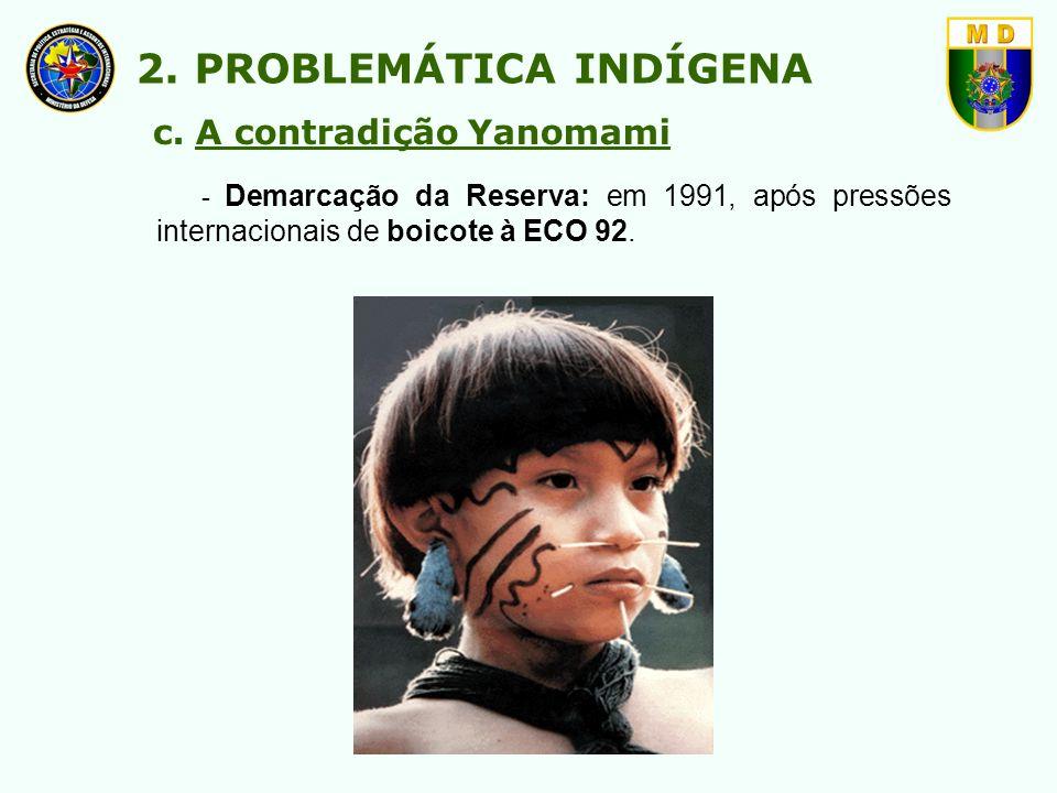 - Demarcação da Reserva: em 1991, após pressões internacionais de boicote à ECO 92. 2. PROBLEMÁTICA INDÍGENA c. A contradição Yanomami