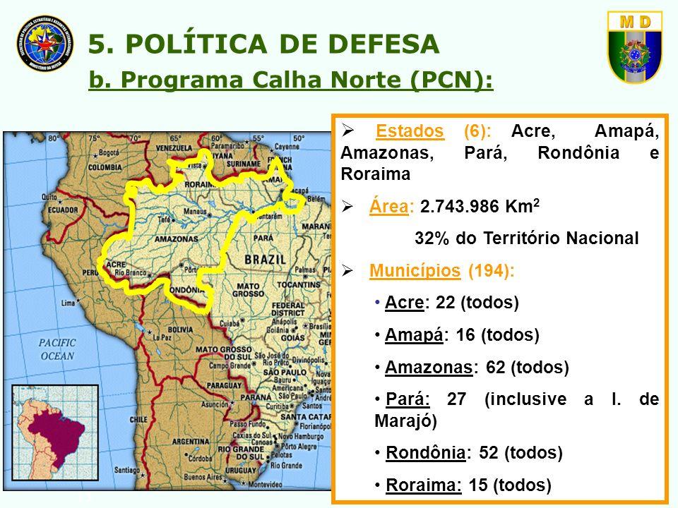 13 b. Programa Calha Norte (PCN): 5. POLÍTICA DE DEFESA Estados (6): Acre, Amapá, Amazonas, Pará, Rondônia e Roraima Área: 2.743.986 Km 2 32% do Terri
