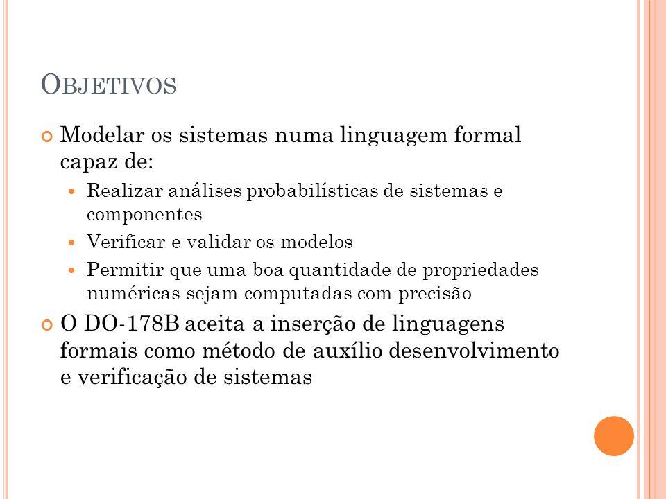 O BJETIVOS Modelar os sistemas numa linguagem formal capaz de: Realizar análises probabilísticas de sistemas e componentes Verificar e validar os mode