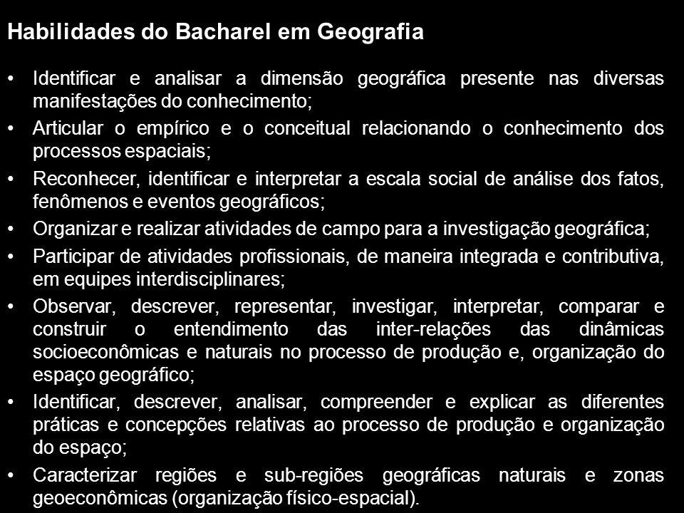 Habilidades do Bacharel em Geografia Identificar e analisar a dimensão geográfica presente nas diversas manifestações do conhecimento; Articular o emp