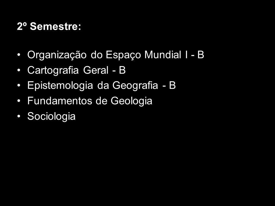 2º Semestre: Organização do Espaço Mundial I - B Cartografia Geral - B Epistemologia da Geografia - B Fundamentos de Geologia Sociologia