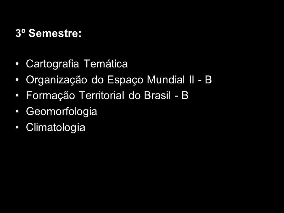 3º Semestre: Cartografia Temática Organização do Espaço Mundial II - B Formação Territorial do Brasil - B Geomorfologia Climatologia