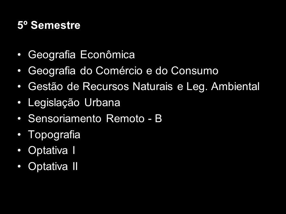 5º Semestre Geografia Econômica Geografia do Comércio e do Consumo Gestão de Recursos Naturais e Leg. Ambiental Legislação Urbana Sensoriamento Remoto