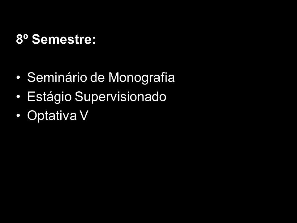 8º Semestre: Seminário de Monografia Estágio Supervisionado Optativa V
