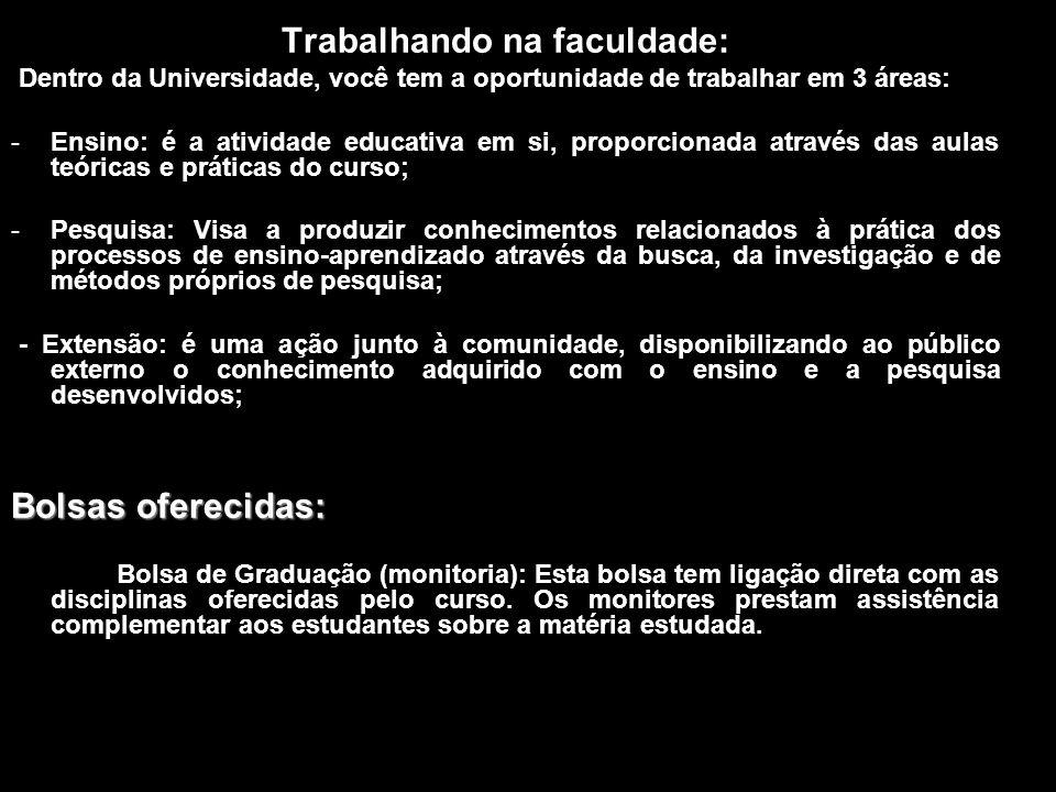 Trabalhando na faculdade: Dentro da Universidade, você tem a oportunidade de trabalhar em 3 áreas: -Ensino: é a atividade educativa em si, proporciona