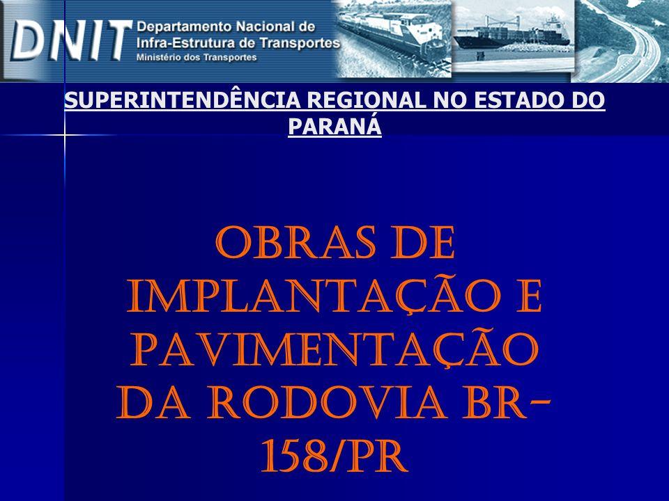 F onte: Coordenação Geral de Operações Rodoviárias/DIT/DNIT SUPERINTENDÊNCIA REGIONAL NO ESTADO DO PARANÁ OBRAS DE IMPLANTAÇÃO E PAVIMENTAÇÃO DA RODOV